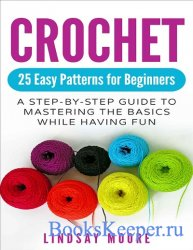 Crochet: 25 Easy Patterns for Beginners: A Step-By-Step Guide to Mastering  ...