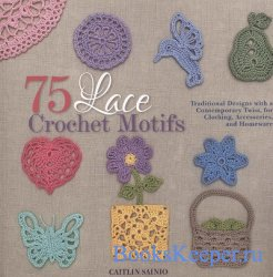 75 Lace Crochet Motifs: Traditional Designs with a Contemporary Twist, for  ...