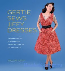Gertie Sews Jiffy Dresses: A Modern Guide to Stitch-and-Wear Vintage Patter ...