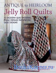 Antique to Heirloom Jelly Roll Quilts: 12 Modern Quilt Patterns from Vintag ...