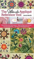 Ultimate Applique Reference Tool: Hand & Machine Techniques; Step-by-Step I ...