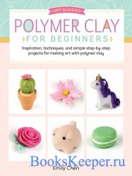 Art Makers: Polymer Clay for Beginners: Inspiration, techniques, and simple ...