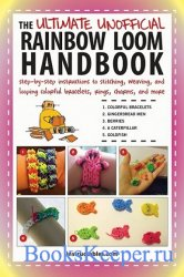 The Ultimate Unofficial Rainbow Loom Handbook: Step-by-Step Instructions to ...