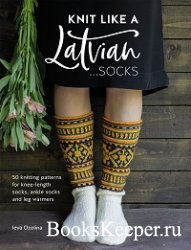 Knit Like a Latvian: Socks: 50 Knitting Patterns for Knee Length, Ankle and ...