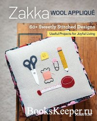 Zakka Wool Applique: 60+ Sweetly Stitched Designs, Useful Projects for Joyf ...