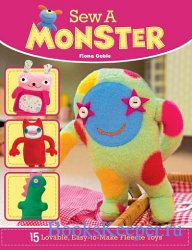 Sew a Monster: 15 Loveable, Easy-to-Make Fleecie Toys