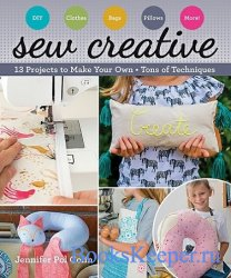 Sew Creative: 13 Projects to Make Your Own • Tons of Techniques (2018)
