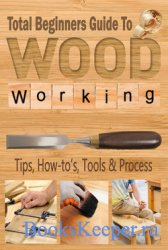 Total Beginners Guide To Woodworking: Tips, How-to's, Tools & Process
