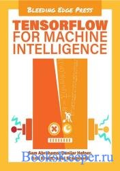 TensorFlow for Machine Intelligence: A Hands-On Introduction to Learning Al ...