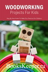 Woodworking Projects For Kids: Step By Step Guide To Make Fun Patterns For Children