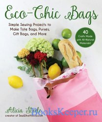 Eco-Chic Bags: Simple Sewing Projects to Make Tote Bags, Purses, Gift Bags, ...