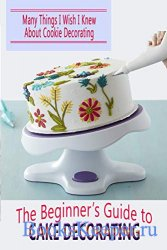 The Beginner's Guide to Cake Decorating: Many Things I Wish I Knew About Co ...