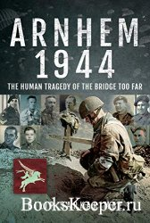 Arnhem 1944: The Human Tragedy of the Bridge Too Far