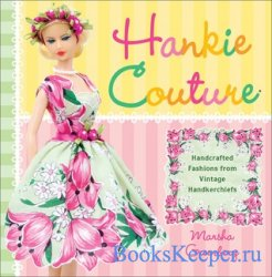 Hankie Couture: Hand-Crafted Fashions from Vintage Handkerchiefs 2011