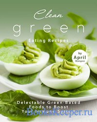 Clean Green Eating Recipes: Delectable Green-Based Foods to Boost Your Immu ...