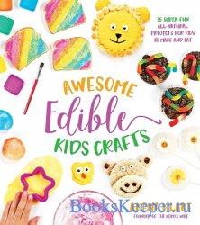 Awesome Edible Kids Crafts: 75 Super-Fun All-Natural Projects for Kids to M ...