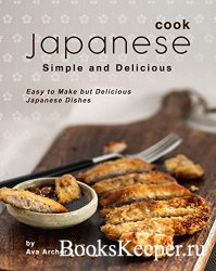Cook Japanese: Simple and Delicious: Easy to Make but Delicious Japanese Di ...