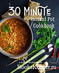 30 Minute Instant Pot Cookbook: Organic Delicious Savory Homestyle Recipes  ...