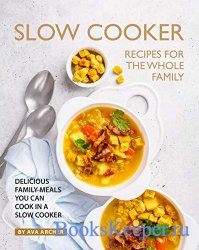 Slow Cooker Recipes for The Whole Family: Delicious Family Meals You Can Co ...