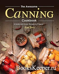 The Awesome Canning Cookbook: A Guide with Great Recipes to Prepare