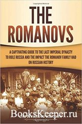 The Romanovs: A Captivating Guide to the Last Imperial Dynasty to Rule Russ ...