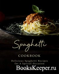 Spaghetti Cookbook: Delicious Spaghetti Recipes for A Special Occasion