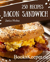 250 Bacon Sandwich Recipes: The Highest Rated Bacon Sandwich Cookbook You S ...