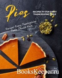 Pies Recipes Fit for Every Thanksgiving Table: Recipes Every Thanksgiving Table Should Have