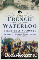The French at Waterloo: Eyewitness Accounts : Napoleon, Imperial Headquarte ...