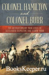 Colonel Hamilton and Colonel Burr: The Revolutionary War Lives of Alexander ...