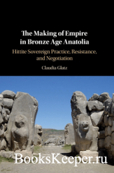 The Making of Empire in Bronze Age Anatolia : Hittite Sovereign Practice, R ...