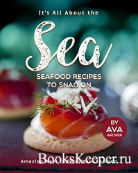 It's All About the Sea - Seafood Recipes to Snag On: Amazing Ways to Enjoy ...