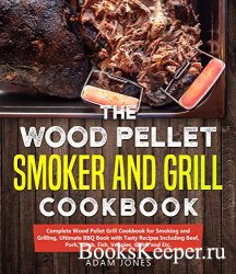 Wood Pellet Smoker and Grill Cookbook: Complete Wood Pellet Grill Cookbook  ...