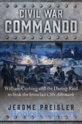 Civil War Commando: William Cushing and the Daring Raid to Sink the Ironcla ...
