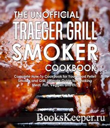 The Unofficial Traeger Grill Smoker Cookbook