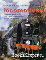 Locomotives: A Complete History of the World's Great Locomotives and Fabul ...