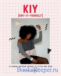 KIY: Knit-It-Yourself: 15 Modern Sweater Designs to Stitch and Wear
