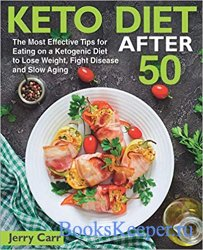 KETO DIET After 50: The Most Effective Tips for Eating on a Ketogenic Diet to Lose Weight, Fight Disease and Slow Aging