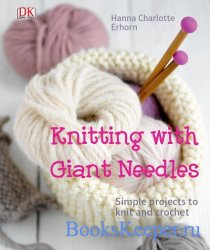 Knitting with giant needles: simple projects to knit and crochet