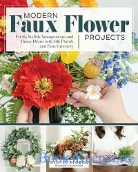 Modern Faux Flower Projects: Fresh, Stylish Arrangements and Home Decor wit ...