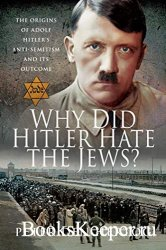 Why Did Hitler Hate the Jews?: The Origins of Adolf Hitler's Anti-Semitism ...
