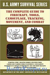 The Complete U.S. Army Survival Guide to Firecraft, Tools, Camouflage, Trac ...