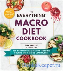 The Everything Macro Diet Cookbook: 300 Satisfying Recipes for Shedding Pou ...