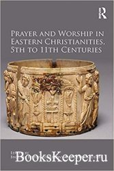 Prayer and Worship in Eastern Christianities, 5th to 11th Centuries