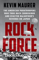Rock Force: The American Paratroopers Who Took Back Corregidor and Exacted  ...