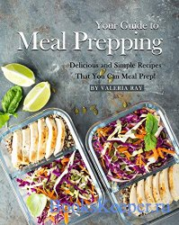Your Guide to Meal Prepping: Delicious and Simple Recipes That You Can Meal ...