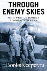 Through Enemy Skies: With Wartime Bomber Command Aircrews