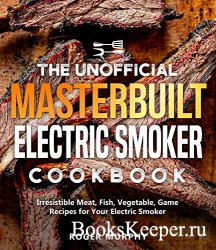 The Unofficial Masterbuilt Electric Smoker Cookbook: Irresistible Meat, Fis ...