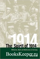 The Spirit of 1914: Militarism, Myth, and Mobilization in Germany