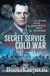Secret Service in the Cold War: An SIS Officer from Philby to the Cuban Mis ...